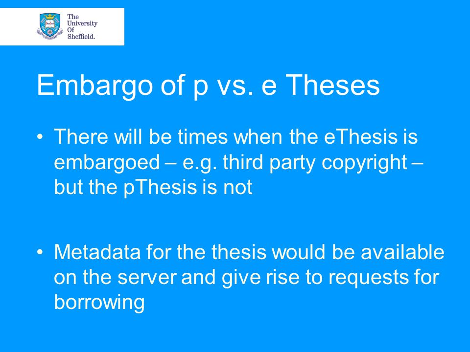 Embargo of p vs. e Theses There will be times when the eThesis is embargoed – e.g. third party copyright – but the pThesis is not Metadata for the the
