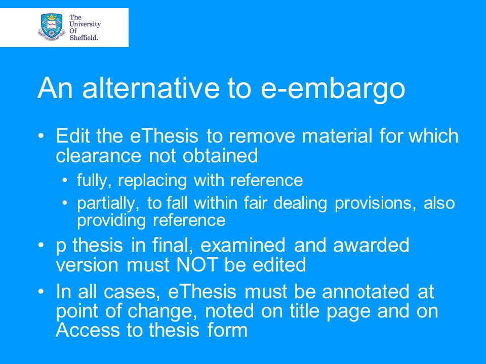 An alternative to e-embargo Edit the eThesis to remove material for which clearance not obtained fully, replacing with reference partially, to fall wi