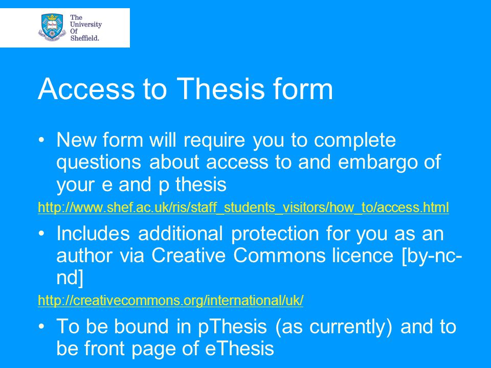 Access to Thesis form New form will require you to complete questions about access to and embargo of your e and p thesis http://www.shef.ac.uk/ris/sta