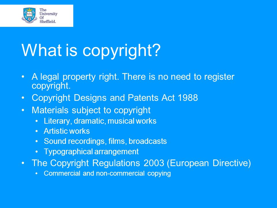 What is copyright? A legal property right. There is no need to register copyright. Copyright Designs and Patents Act 1988 Materials subject to copyrig