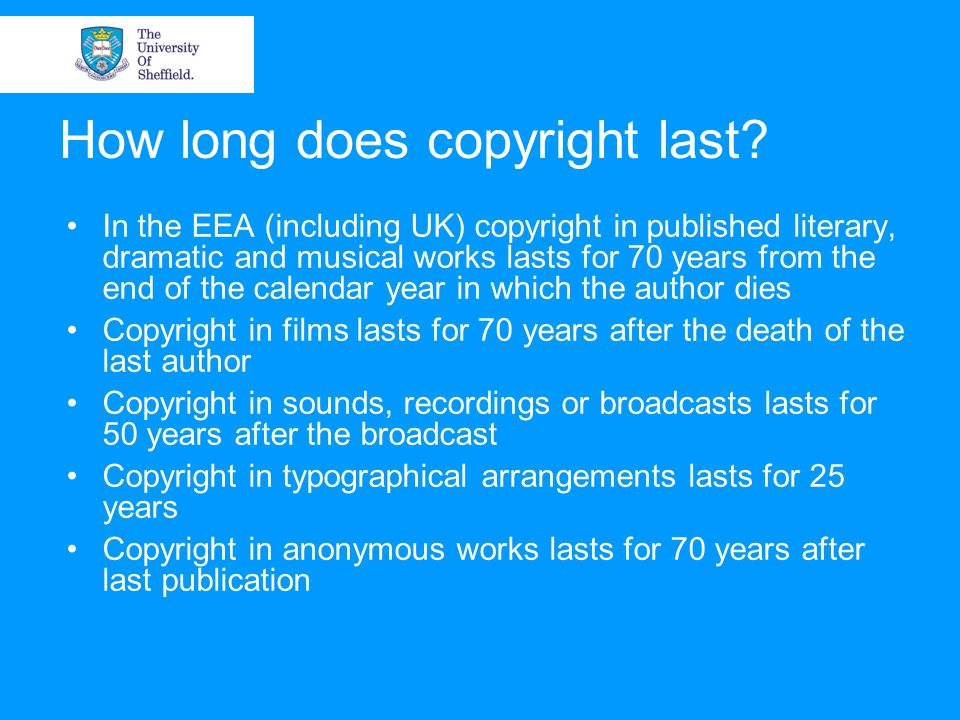 How long does copyright last? In the EEA (including UK) copyright in published literary, dramatic and musical works lasts for 70 years from the end of