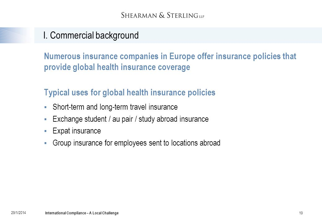 I. Commercial background Numerous insurance companies in Europe offer insurance policies that provide global health insurance coverage Typical uses fo
