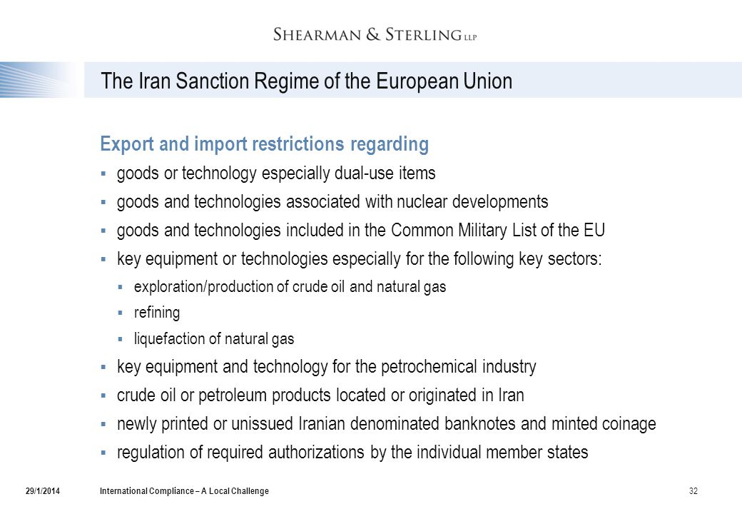 The Iran Sanction Regime of the European Union Export and import restrictions regarding  goods or technology especially dual-use items  goods and technologies associated with nuclear developments  goods and technologies included in the Common Military List of the EU  key equipment or technologies especially for the following key sectors:  exploration/production of crude oil and natural gas  refining  liquefaction of natural gas  key equipment and technology for the petrochemical industry  crude oil or petroleum products located or originated in Iran  newly printed or unissued Iranian denominated banknotes and minted coinage  regulation of required authorizations by the individual member states International Compliance – A Local Challenge 32 29/1/2014