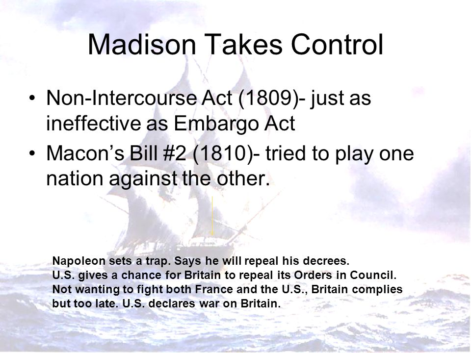 Madison Takes Control Non-Intercourse Act (1809)- just as ineffective as Embargo Act Macon's Bill #2 (1810)- tried to play one nation against the othe