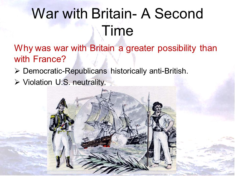 War with Britain- A Second Time Why was war with Britain a greater possibility than with France?  Democratic-Republicans historically anti-British. 