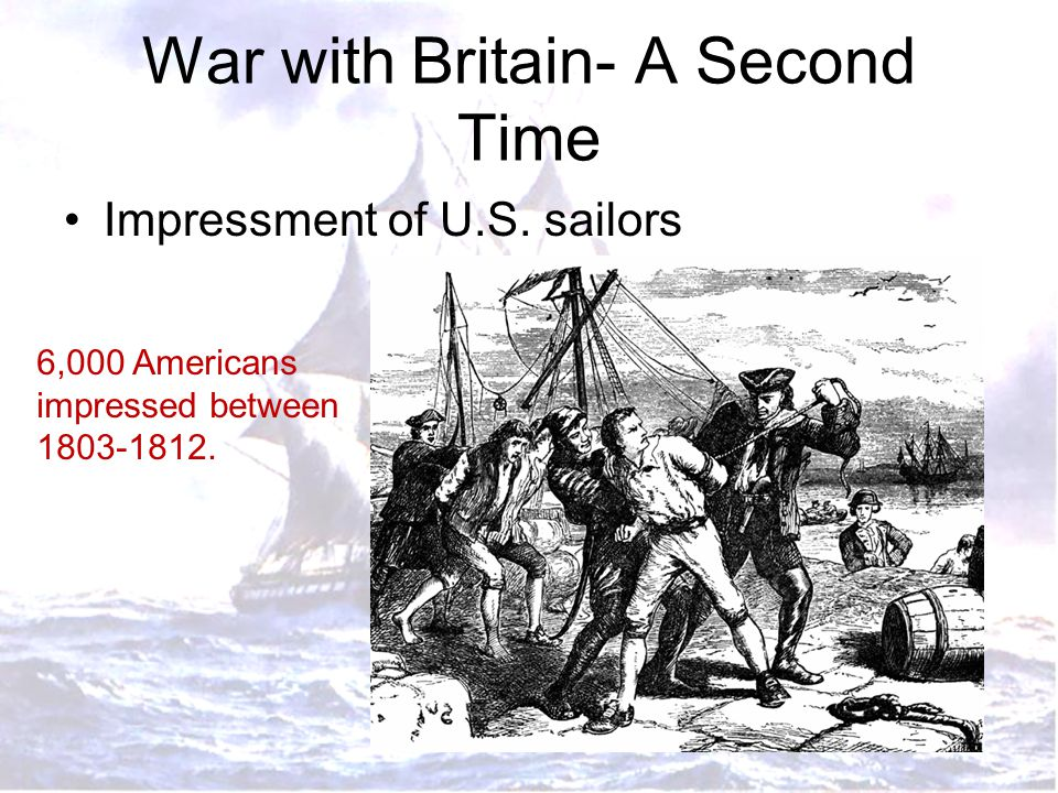 War with Britain- A Second Time Impressment of U.S. sailors 6,000 Americans impressed between 1803-1812.
