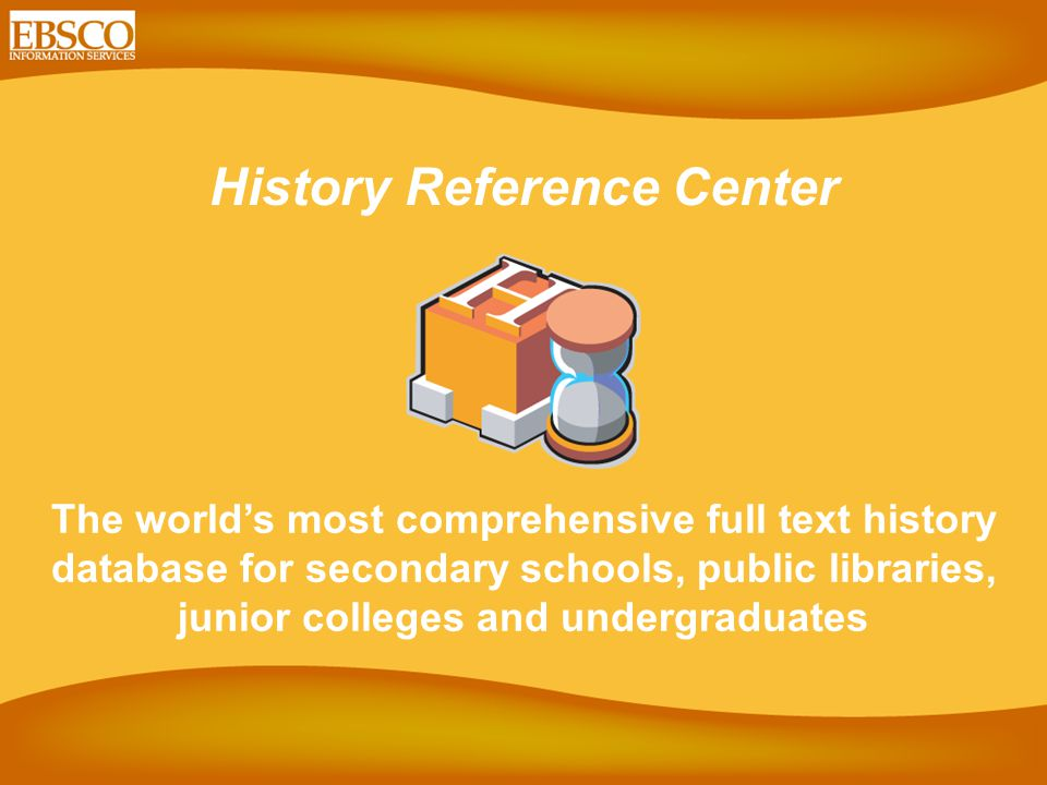 History Reference Center The world's most comprehensive full text history database for secondary schools, public libraries, junior colleges and undergraduates