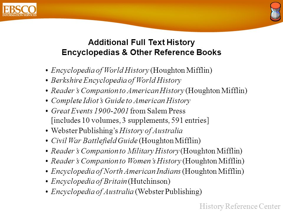History Reference Center Additional Full Text History Encyclopedias & Other Reference Books Encyclopedia of World History (Houghton Mifflin) Berkshire Encyclopedia of World History Reader's Companion to American History (Houghton Mifflin) Complete Idiot's Guide to American History Great Events 1900-2001 from Salem Press [includes 10 volumes, 3 supplements, 591 entries] Webster Publishing's History of Australia Civil War Battlefield Guide (Houghton Mifflin) Reader's Companion to Military History (Houghton Mifflin) Reader's Companion to Women's History (Houghton Mifflin) Encyclopedia of North American Indians (Houghton Mifflin) Encyclopedia of Britain (Hutchinson) Encyclopedia of Australia (Webster Publishing)