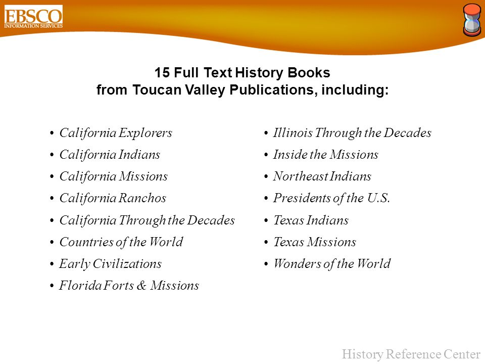 History Reference Center 15 Full Text History Books from Toucan Valley Publications, including: California Explorers California Indians California Missions California Ranchos California Through the Decades Countries of the World Early Civilizations Florida Forts & Missions Illinois Through the Decades Inside the Missions Northeast Indians Presidents of the U.S.