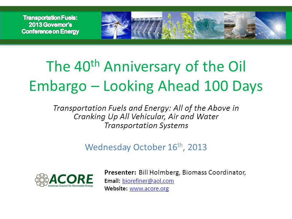 The 40 th Anniversary of the Oil Embargo – Looking Ahead 100 Days Transportation Fuels and Energy: All of the Above in Cranking Up All Vehicular, Air and Water Transportation Systems Presenter: Bill Holmberg, Biomass Coordinator, Email: biorefiner@aol.combiorefiner@aol.com Website: www.acore.orgwww.acore.org Wednesday October 16 th, 2013