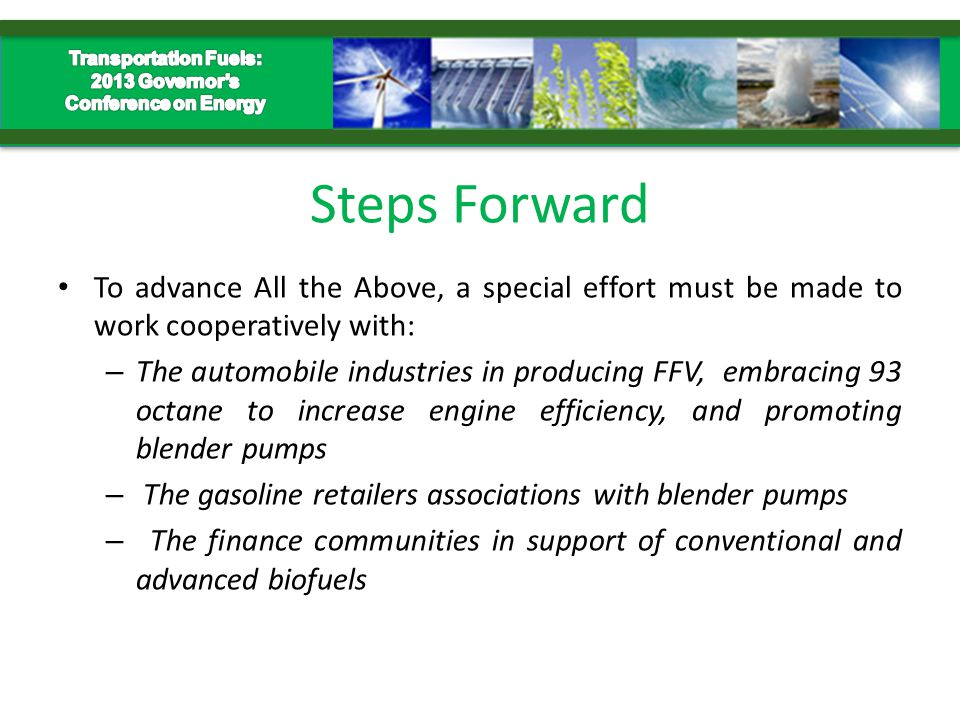 Steps Forward To advance All the Above, a special effort must be made to work cooperatively with: – The automobile industries in producing FFV, embracing 93 octane to increase engine efficiency, and promoting blender pumps – The gasoline retailers associations with blender pumps – The finance communities in support of conventional and advanced biofuels