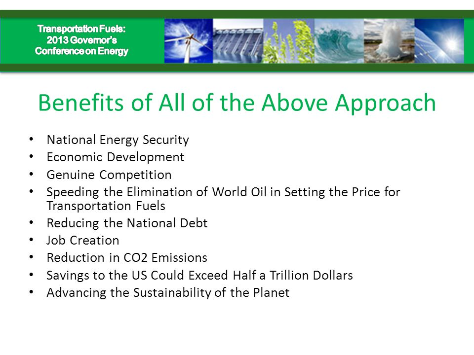 Benefits of All of the Above Approach National Energy Security Economic Development Genuine Competition Speeding the Elimination of World Oil in Setting the Price for Transportation Fuels Reducing the National Debt Job Creation Reduction in CO2 Emissions Savings to the US Could Exceed Half a Trillion Dollars Advancing the Sustainability of the Planet