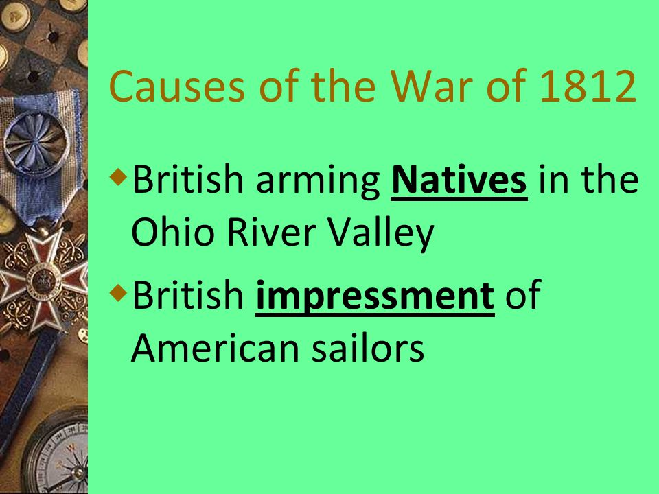 Causes of the War of 1812  British arming Natives in the Ohio River Valley  British impressment of American sailors