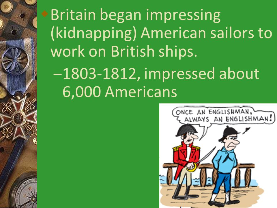  Britain began impressing (kidnapping) American sailors to work on British ships.