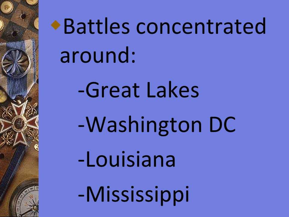  Battles concentrated around: -Great Lakes -Washington DC -Louisiana -Mississippi