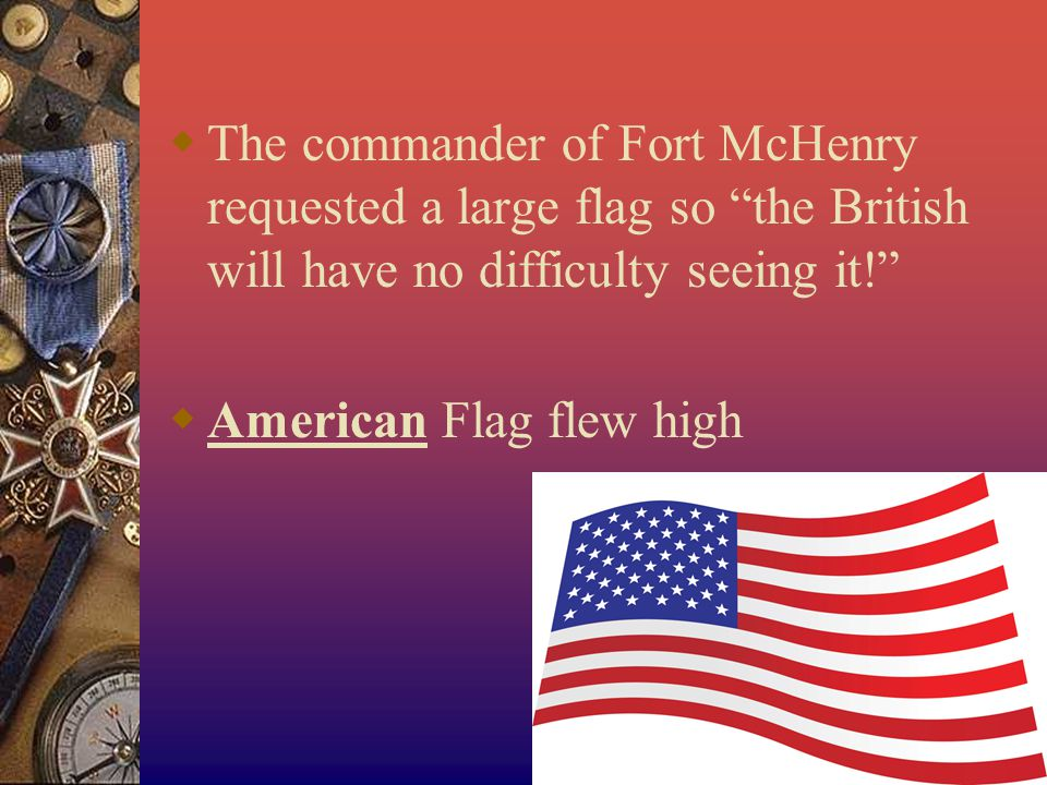  The commander of Fort McHenry requested a large flag so the British will have no difficulty seeing it!  American Flag flew high