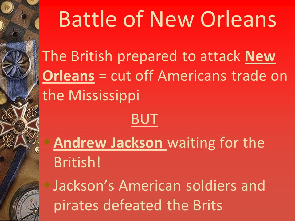 Battle of New Orleans The British prepared to attack New Orleans = cut off Americans trade on the Mississippi BUT  Andrew Jackson waiting for the British.