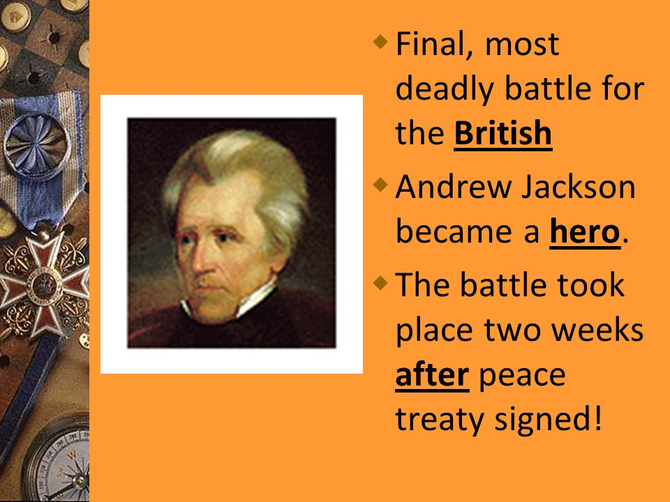  Final, most deadly battle for the British  Andrew Jackson became a hero.