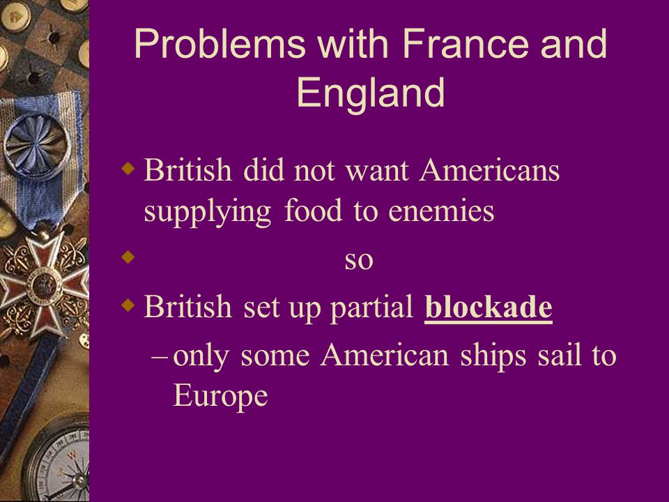 Problems with France and England  British did not want Americans supplying food to enemies  so  British set up partial blockade – only some American ships sail to Europe