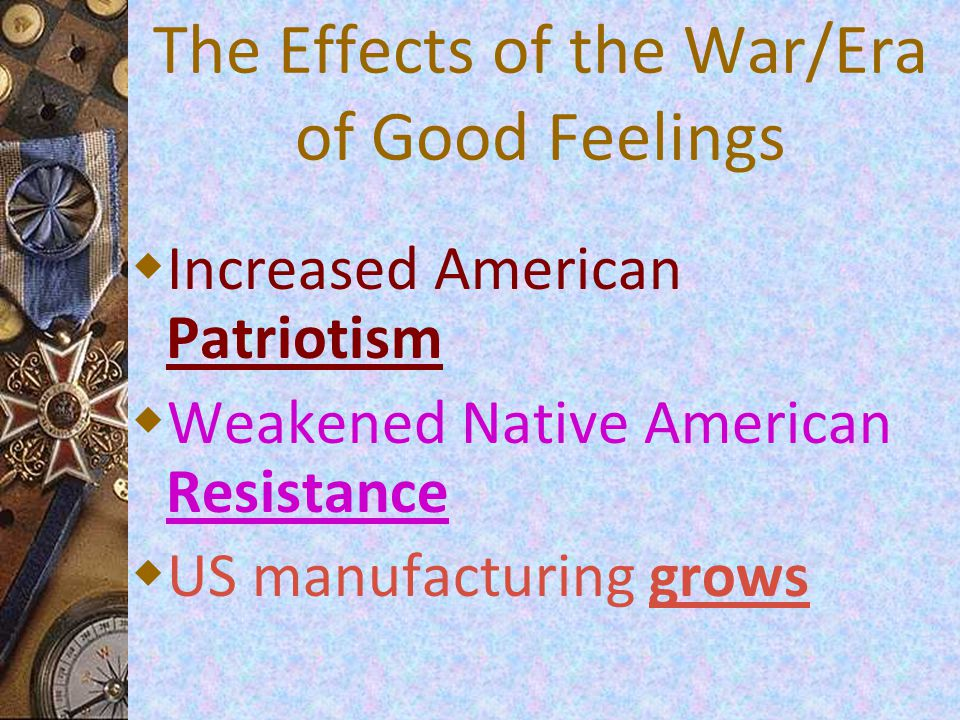 The Effects of the War/Era of Good Feelings  Increased American Patriotism  Weakened Native American Resistance  US manufacturing grows