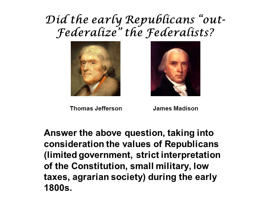 Did the early Republicans out- Federalize the Federalists.