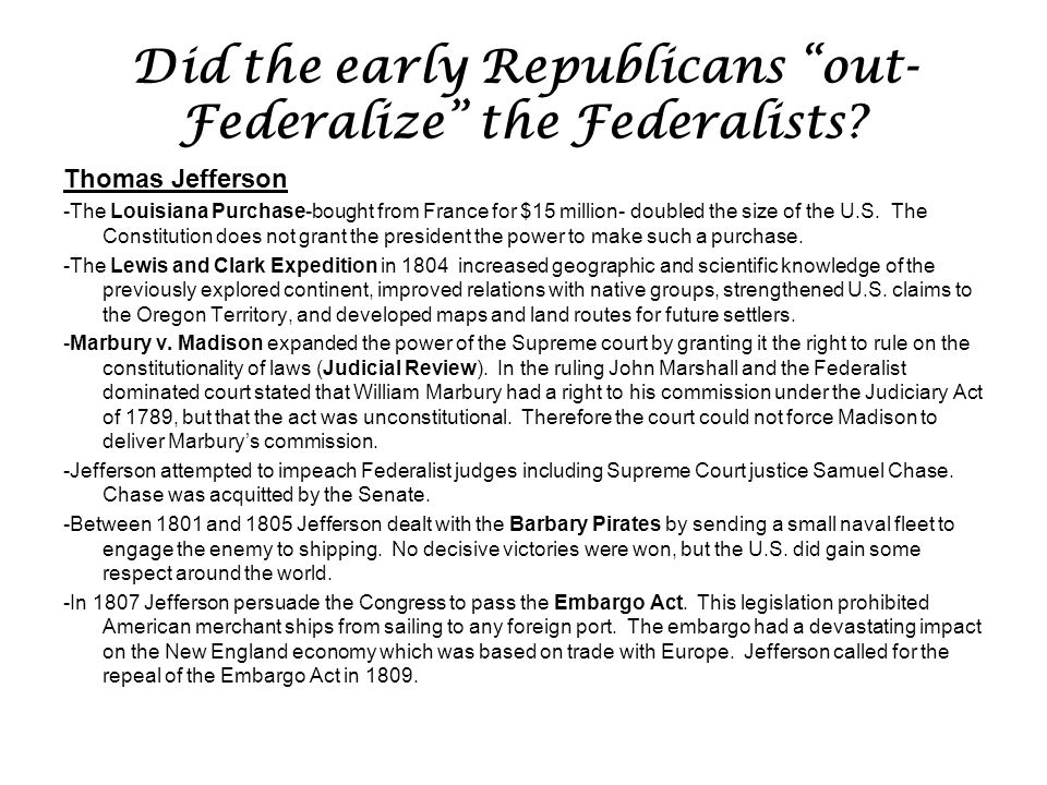 "Did the early Republicans ""out- Federalize"" the Federalists? Thomas Jefferson -The Louisiana Purchase-bought from France for $15 million- doubled the"
