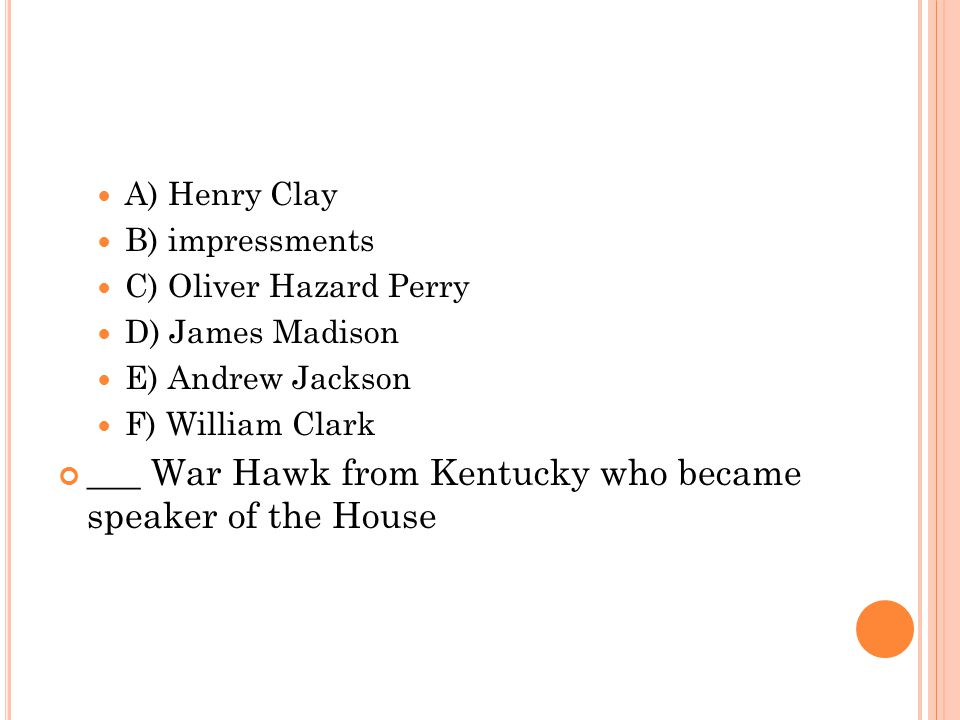 A) Henry Clay B) impressments C) Oliver Hazard Perry D) James Madison E) Andrew Jackson F) William Clark ___ War Hawk from Kentucky who became speaker
