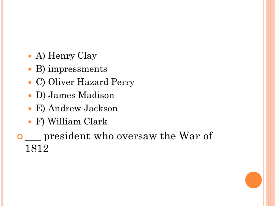 A) Henry Clay B) impressments C) Oliver Hazard Perry D) James Madison E) Andrew Jackson F) William Clark ___ president who oversaw the War of 1812