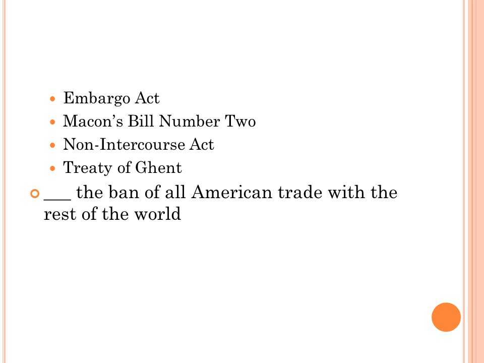 Embargo Act Macon's Bill Number Two Non-Intercourse Act Treaty of Ghent ___ the ban of all American trade with the rest of the world