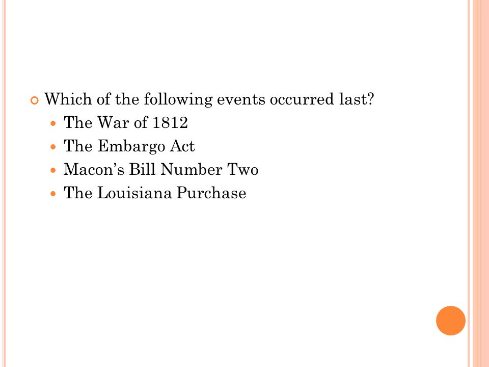 Which of the following events occurred last? The War of 1812 The Embargo Act Macon's Bill Number Two The Louisiana Purchase