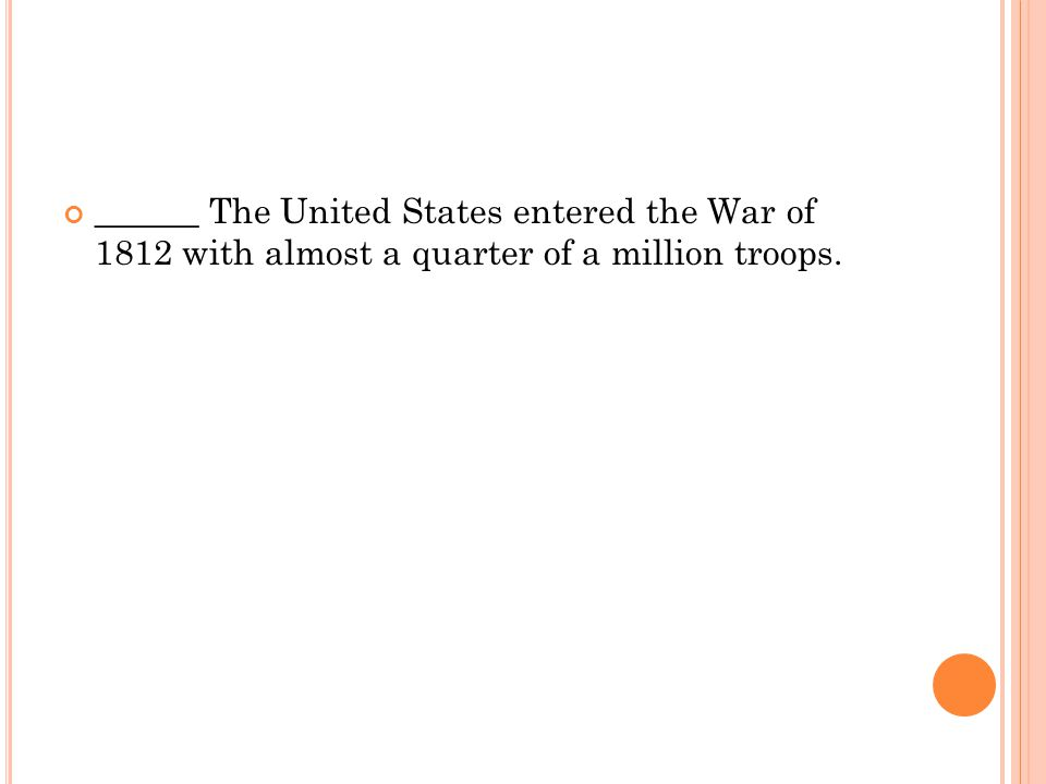 ______ The United States entered the War of 1812 with almost a quarter of a million troops.