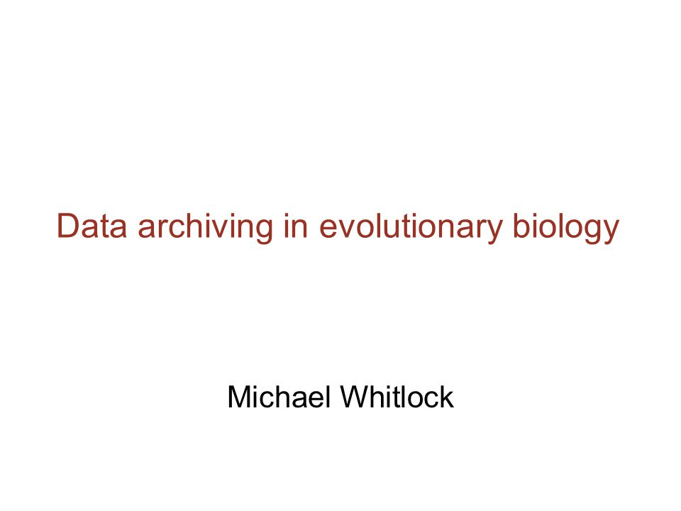 Data archiving in evolutionary biology Michael Whitlock