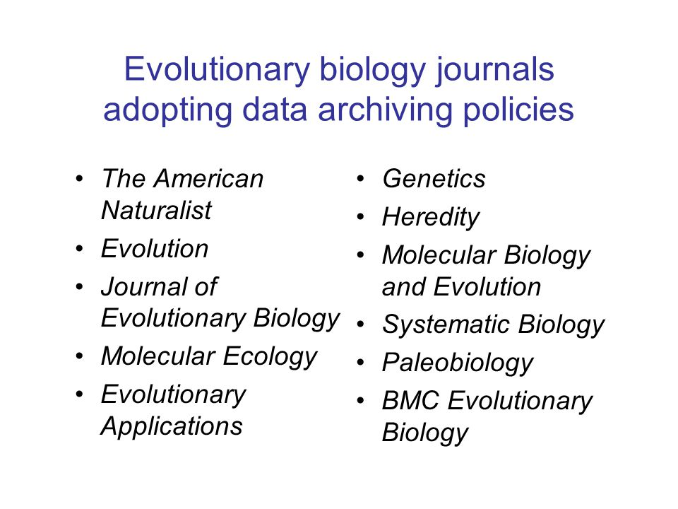Evolutionary biology journals adopting data archiving policies The American Naturalist Evolution Journal of Evolutionary Biology Molecular Ecology Evo