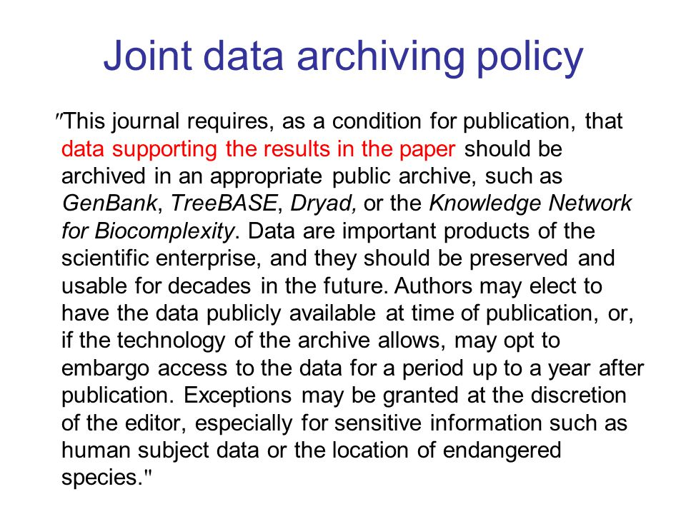 Joint data archiving policy This journal requires, as a condition for publication, that data supporting the results in the paper should be archived in an appropriate public archive, such as GenBank, TreeBASE, Dryad, or the Knowledge Network for Biocomplexity.