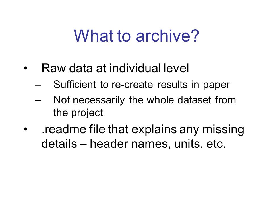 What to archive? Raw data at individual level –Sufficient to re-create results in paper –Not necessarily the whole dataset from the project.readme fil