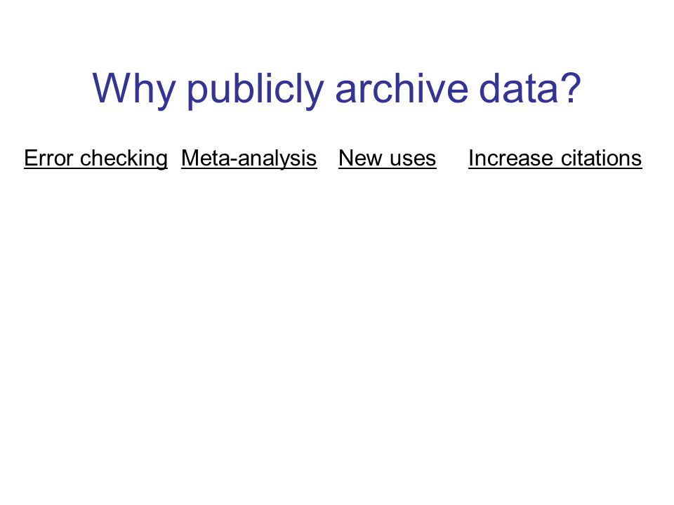 Why publicly archive data? Error checking Meta-analysis New uses Increase citations
