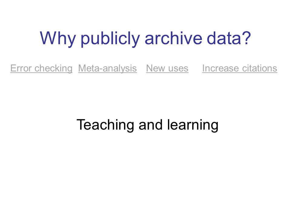 Why publicly archive data? Error checking Meta-analysis New uses Increase citations Teaching and learning
