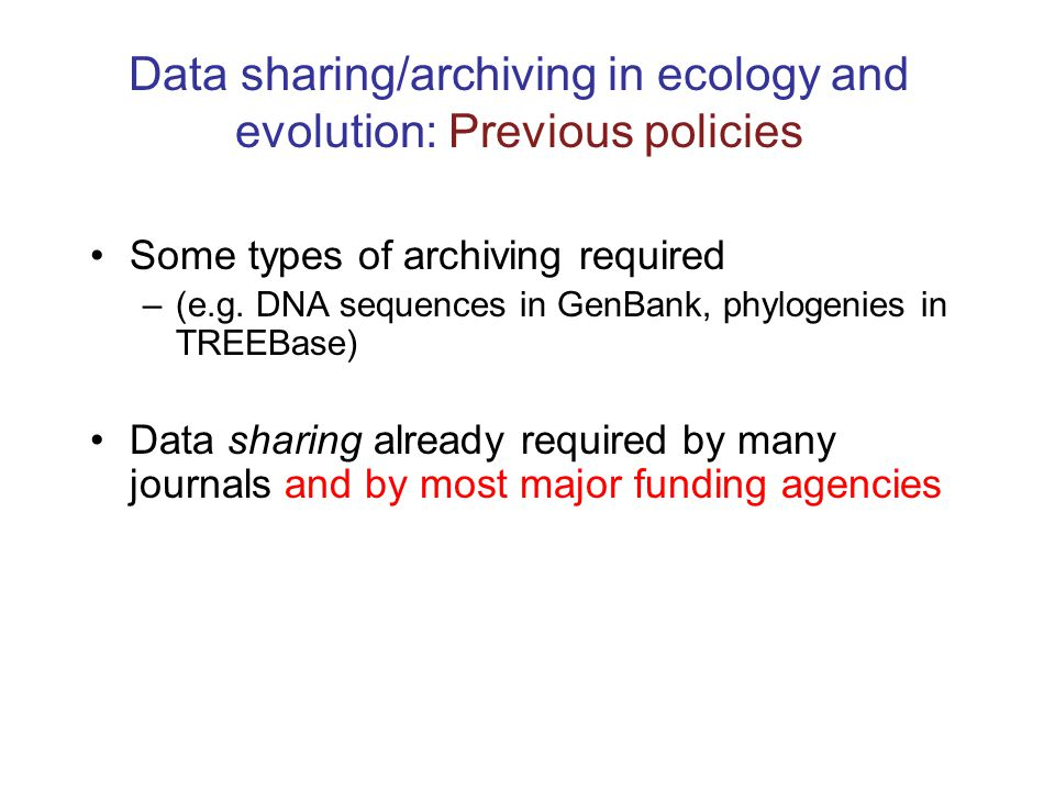Data sharing/archiving in ecology and evolution: Previous policies Some types of archiving required –(e.g. DNA sequences in GenBank, phylogenies in TR
