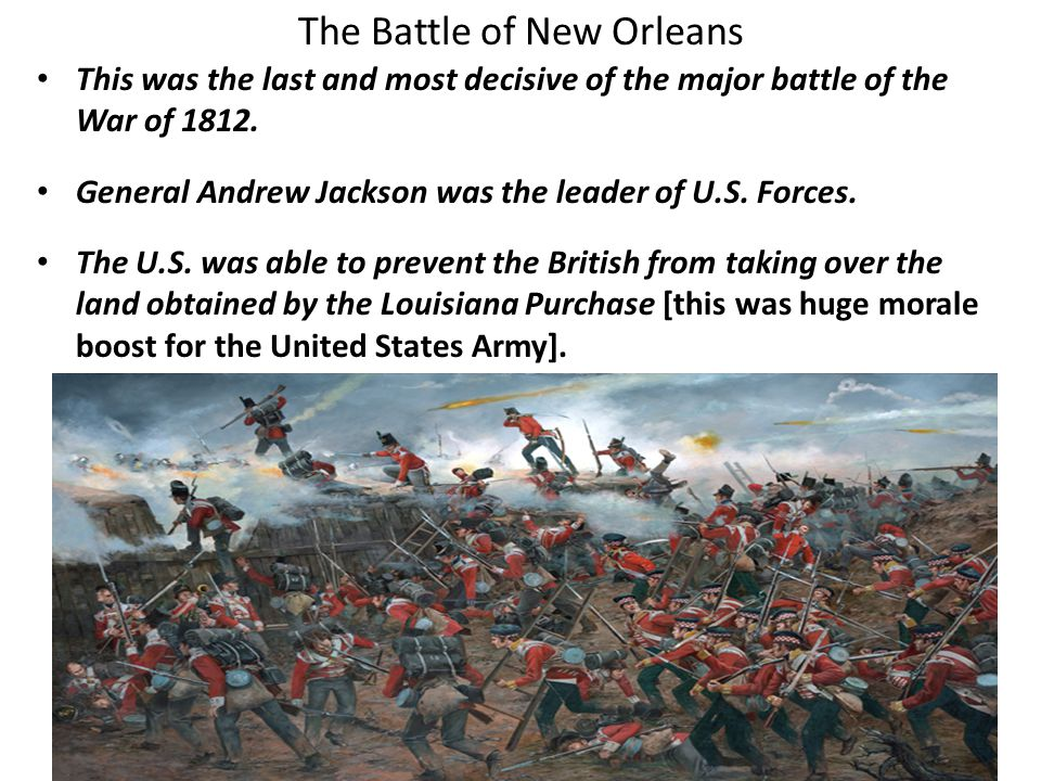 The Battle of New Orleans This was the last and most decisive of the major battle of the War of 1812.