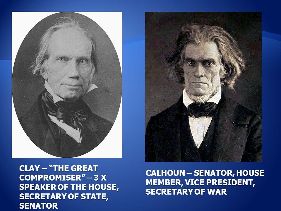 CLAY – THE GREAT COMPROMISER – 3 X SPEAKER OF THE HOUSE, SECRETARY OF STATE, SENATOR CALHOUN – SENATOR, HOUSE MEMBER, VICE PRESIDENT, SECRETARY OF WAR
