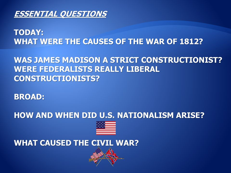 ESSENTIAL QUESTIONS TODAY: WHAT WERE THE CAUSES OF THE WAR OF 1812? WAS JAMES MADISON A STRICT CONSTRUCTIONIST? WERE FEDERALISTS REALLY LIBERAL CONSTR