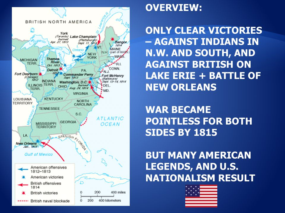 OVERVIEW: ONLY CLEAR VICTORIES – AGAINST INDIANS IN N.W. AND SOUTH, AND AGAINST BRITISH ON LAKE ERIE + BATTLE OF NEW ORLEANS WAR BECAME POINTLESS FOR