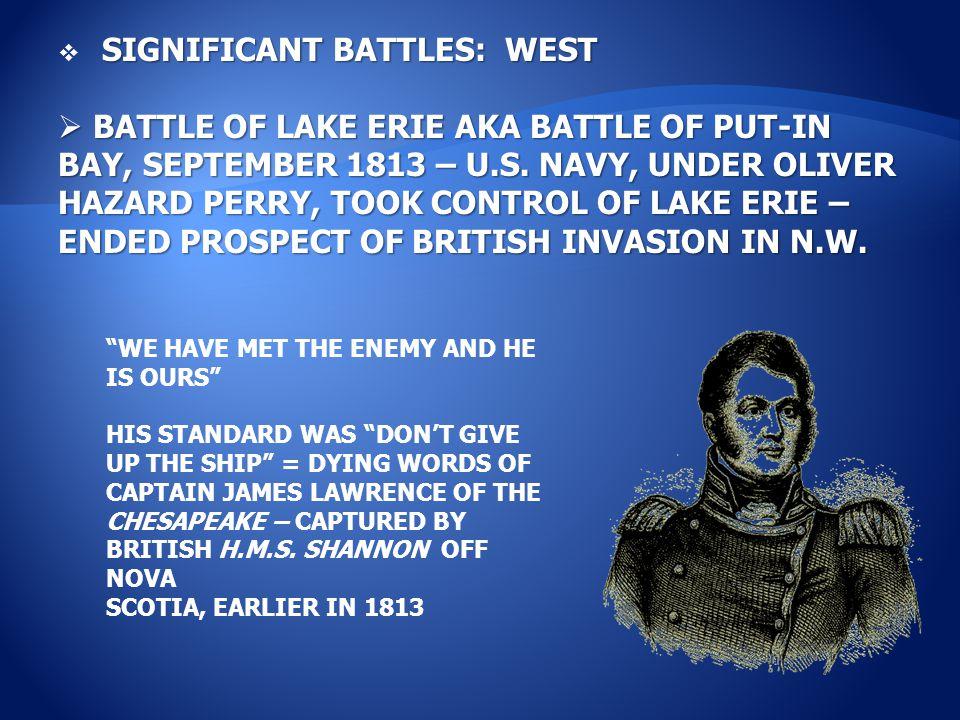 SIGNIFICANT BATTLES: WEST  SIGNIFICANT BATTLES: WEST  BATTLE OF LAKE ERIE AKA BATTLE OF PUT-IN BAY, SEPTEMBER 1813 – U.S.