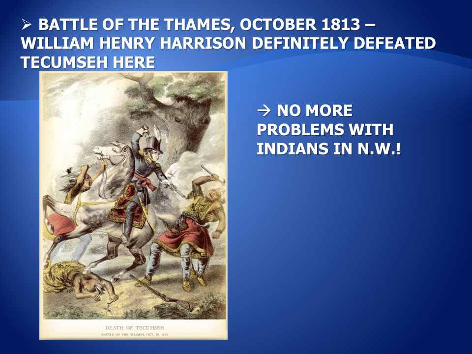 BATTLE OF THE THAMES, OCTOBER 1813 – WILLIAM HENRY HARRISON DEFINITELY DEFEATED TECUMSEH HERE  BATTLE OF THE THAMES, OCTOBER 1813 – WILLIAM HENRY HARRISON DEFINITELY DEFEATED TECUMSEH HERE  NO MORE PROBLEMS WITH INDIANS IN N.W.!