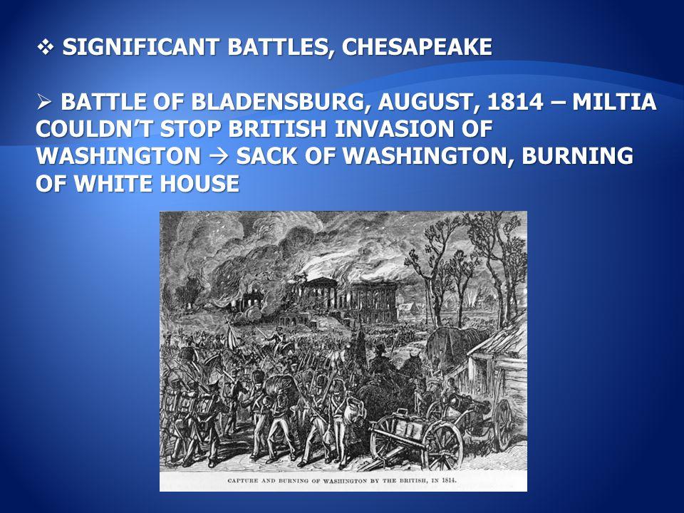  SIGNIFICANT BATTLES, CHESAPEAKE  BATTLE OF BLADENSBURG, AUGUST, 1814 – MILTIA COULDN'T STOP BRITISH INVASION OF WASHINGTON  SACK OF WASHINGTON, BURNING OF WHITE HOUSE