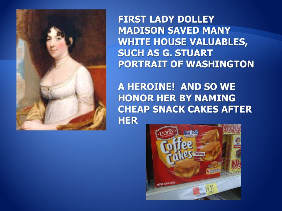 FIRST LADY DOLLEY MADISON SAVED MANY WHITE HOUSE VALUABLES, SUCH AS G. STUART PORTRAIT OF WASHINGTON A HEROINE! AND SO WE HONOR HER BY NAMING CHEAP SN