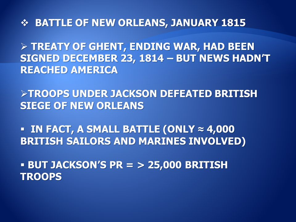  BATTLE OF NEW ORLEANS, JANUARY 1815  TREATY OF GHENT, ENDING WAR, HAD BEEN SIGNED DECEMBER 23, 1814 – BUT NEWS HADN'T REACHED AMERICA  TROOPS UNDER JACKSON DEFEATED BRITISH SIEGE OF NEW ORLEANS  IN FACT, A SMALL BATTLE (ONLY ≈ 4,000 BRITISH SAILORS AND MARINES INVOLVED)  BUT JACKSON'S PR = > 25,000 BRITISH TROOPS