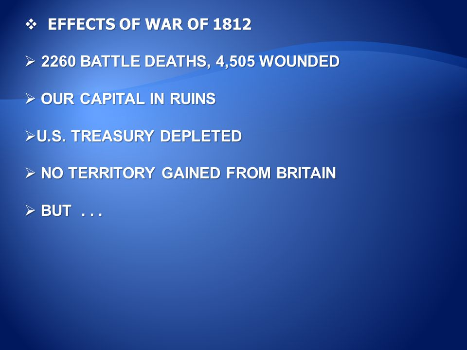  EFFECTS OF WAR OF 1812  2260 BATTLE DEATHS, 4,505 WOUNDED  OUR CAPITAL IN RUINS  U.S.