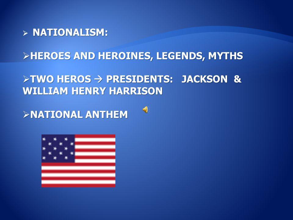 NATIONALISM:  NATIONALISM:  HEROES AND HEROINES, LEGENDS, MYTHS  TWO HEROS  PRESIDENTS: JACKSON & WILLIAM HENRY HARRISON  NATIONAL ANTHEM