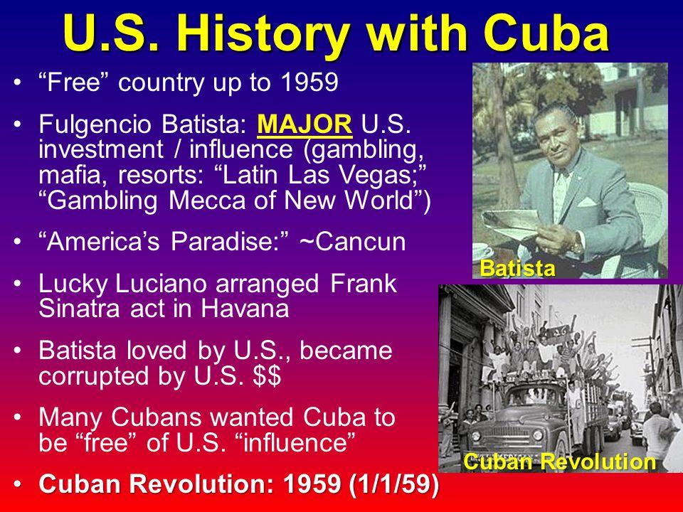U.S. History with Cuba Free country up to 1959 Fulgencio Batista: MAJOR U.S.